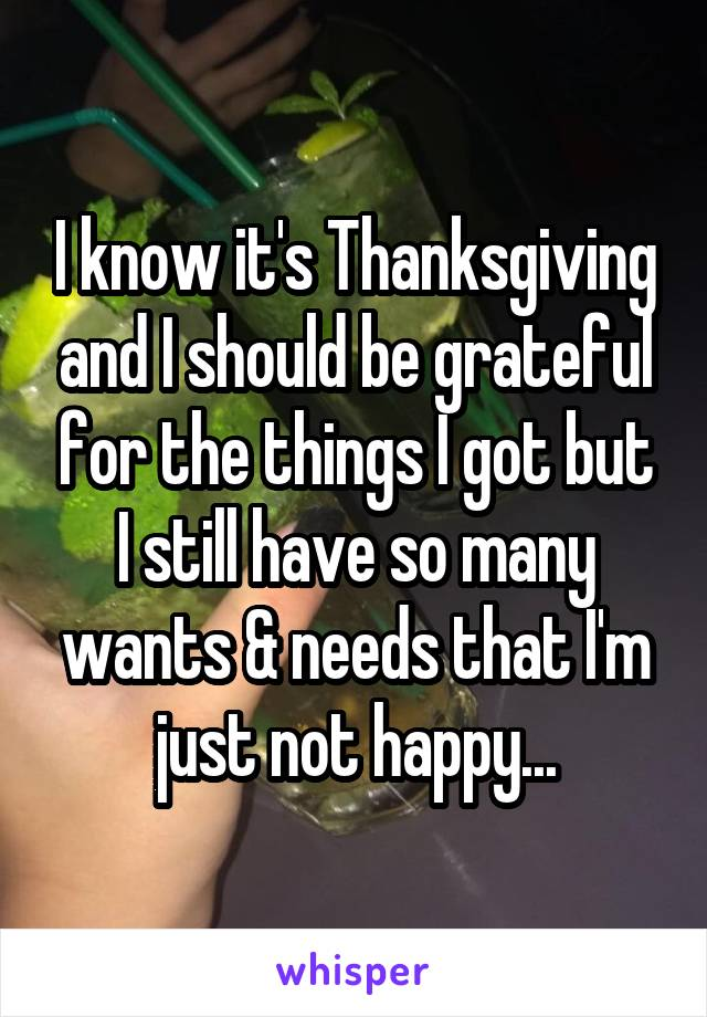 I know it's Thanksgiving and I should be grateful for the things I got but I still have so many wants & needs that I'm just not happy...