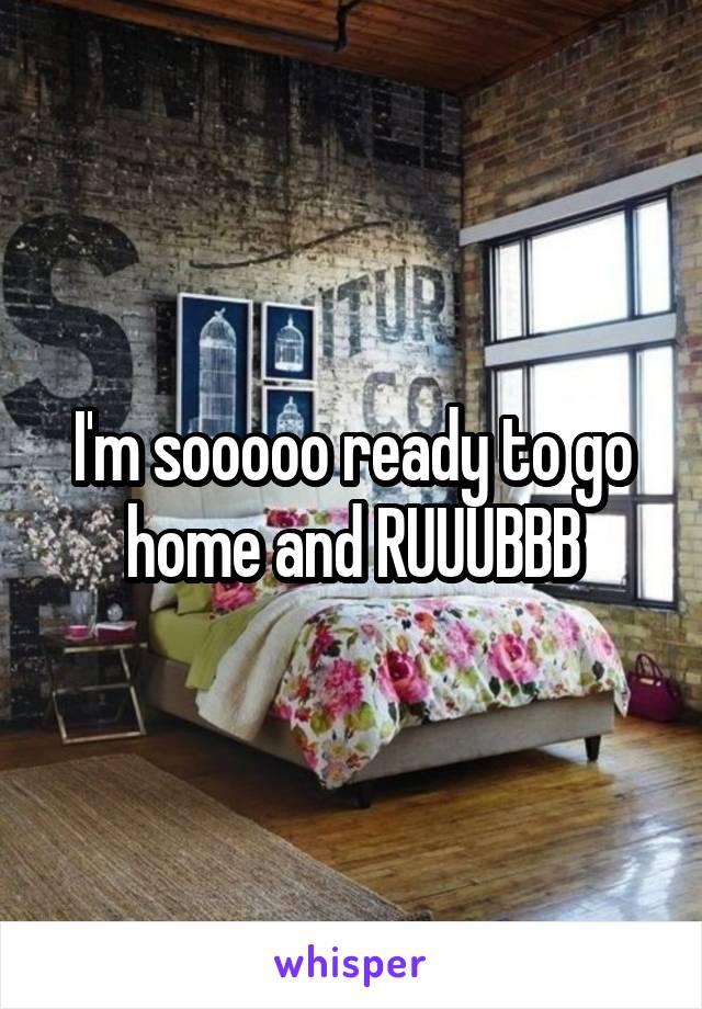 I'm sooooo ready to go home and RUUUBBB