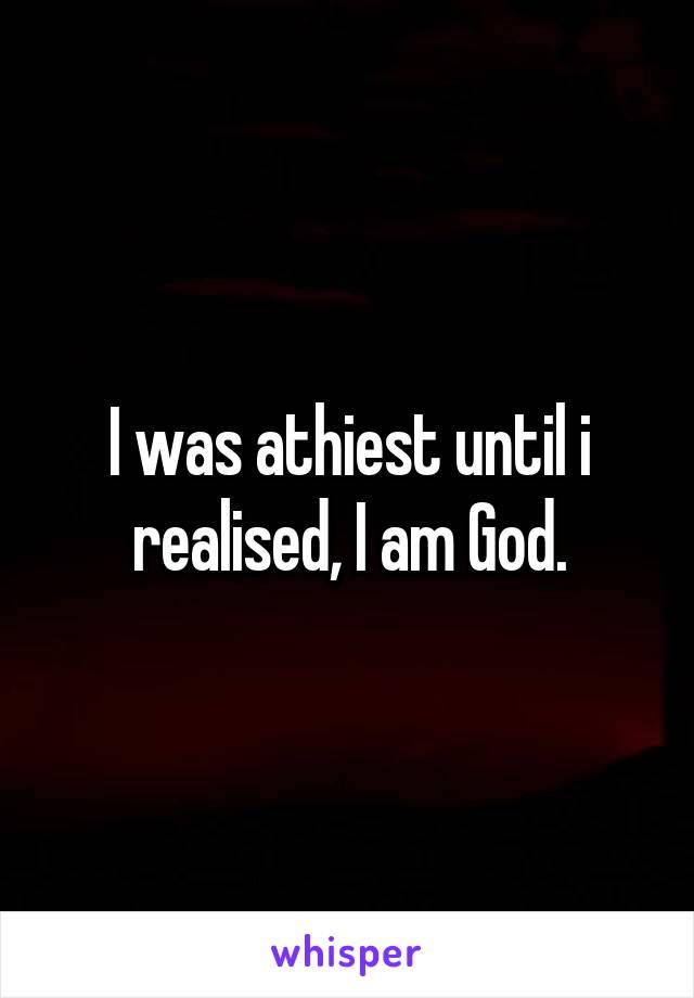 I was athiest until i realised, I am God.