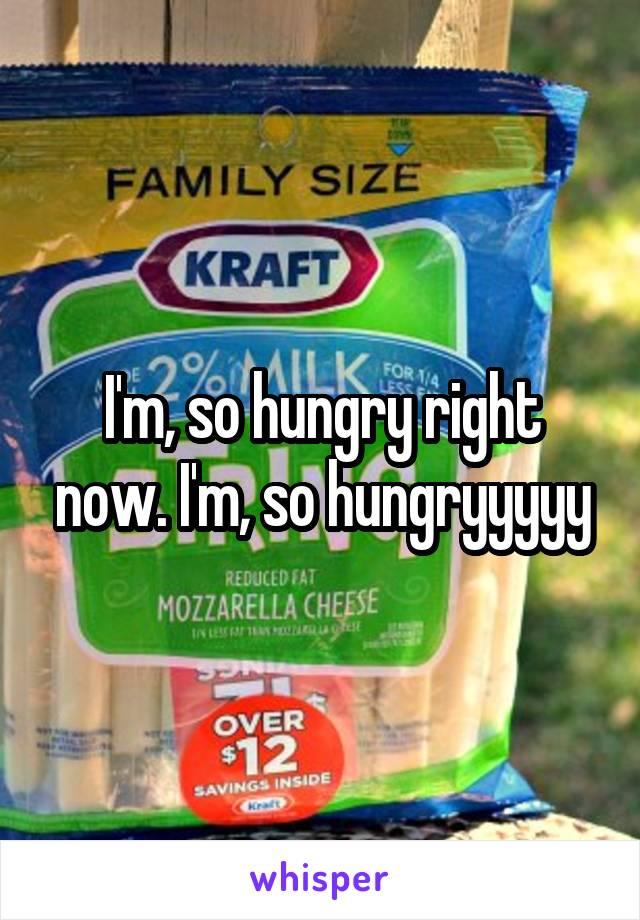 I'm, so hungry right now. I'm, so hungryyyyy