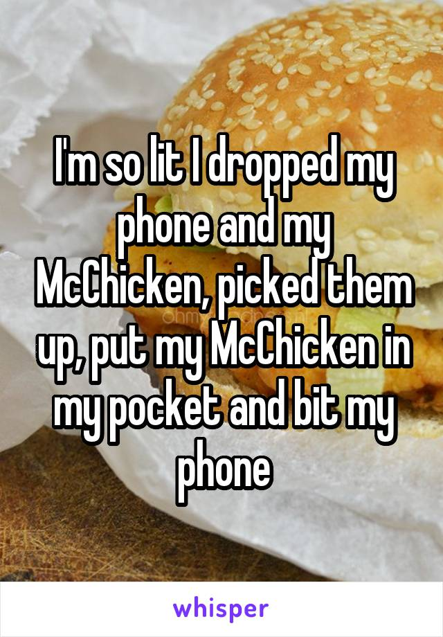 I'm so lit I dropped my phone and my McChicken, picked them up, put my McChicken in my pocket and bit my phone
