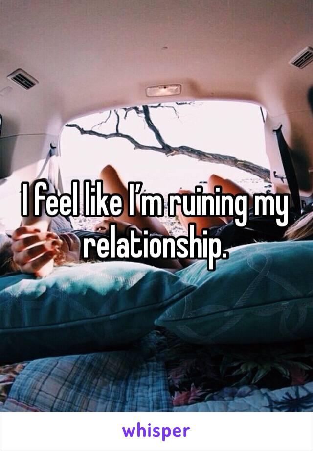 I feel like I'm ruining my relationship.