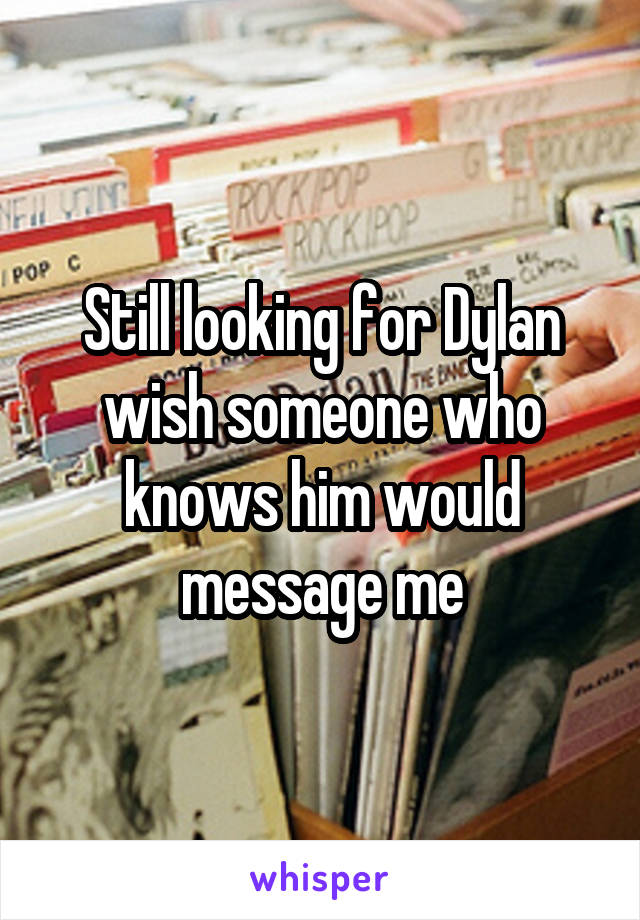 Still looking for Dylan wish someone who knows him would message me