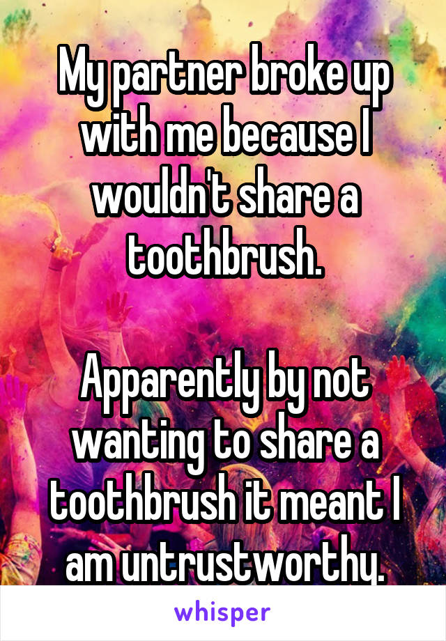 My partner broke up with me because I wouldn't share a toothbrush.  Apparently by not wanting to share a toothbrush it meant I am untrustworthy.