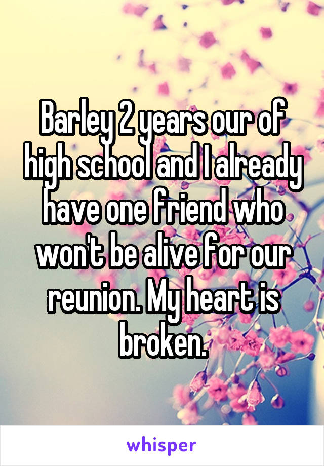 Barley 2 years our of high school and I already have one friend who won't be alive for our reunion. My heart is broken.