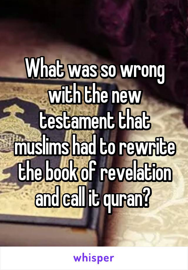 What was so wrong with the new testament that muslims had to rewrite the book of revelation and call it quran?