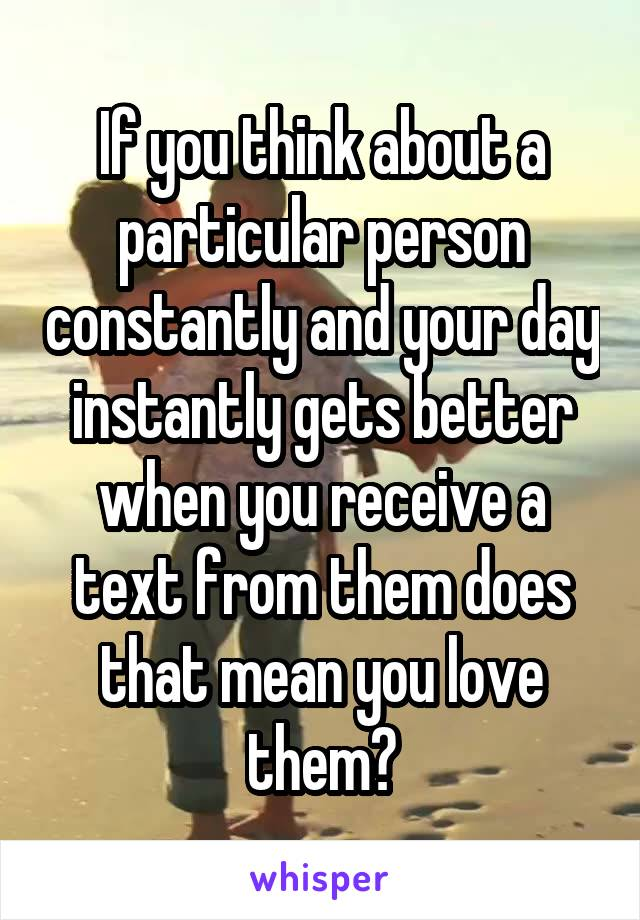 If you think about a particular person constantly and your day instantly gets better when you receive a text from them does that mean you love them?