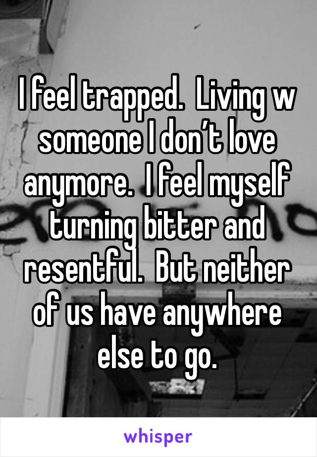 I feel trapped.  Living w someone I don't love anymore.  I feel myself turning bitter and resentful.  But neither of us have anywhere else to go.