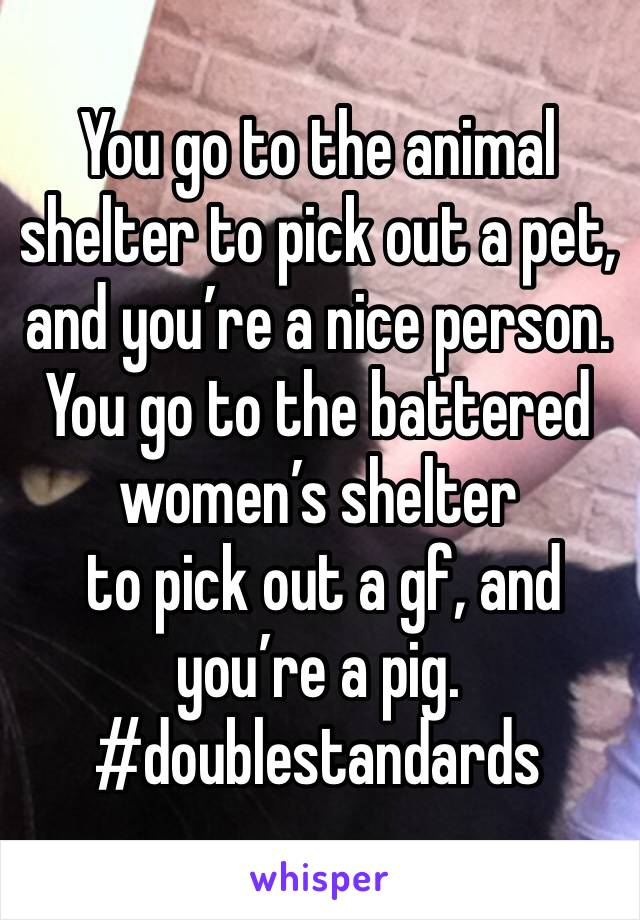 You go to the animal shelter to pick out a pet, and you're a nice person. You go to the battered women's shelter  to pick out a gf, and you're a pig. #doublestandards