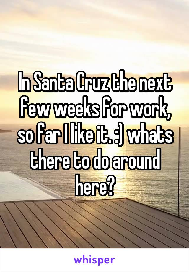 In Santa Cruz the next few weeks for work, so far I like it. :) whats there to do around here?