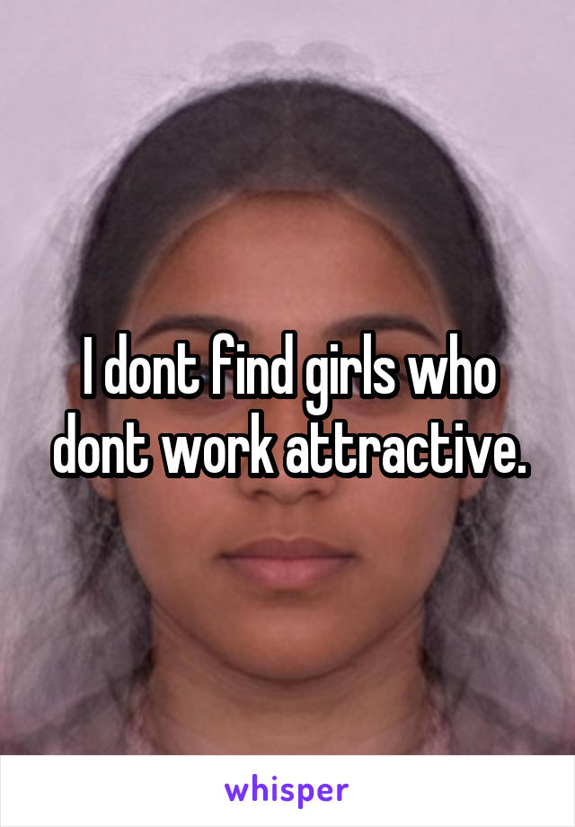 I dont find girls who dont work attractive.