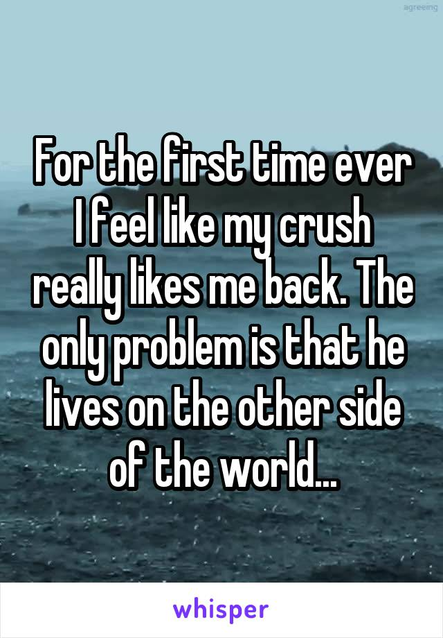 For the first time ever I feel like my crush really likes me back. The only problem is that he lives on the other side of the world...