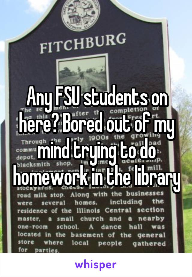 Any FSU students on here? Bored out of my mind trying to do homework in the library