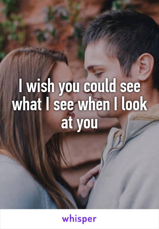 I wish you could see what I see when I look at you