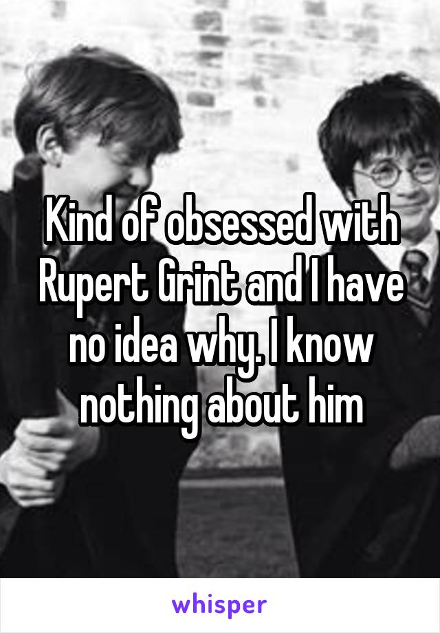 Kind of obsessed with Rupert Grint and I have no idea why. I know nothing about him