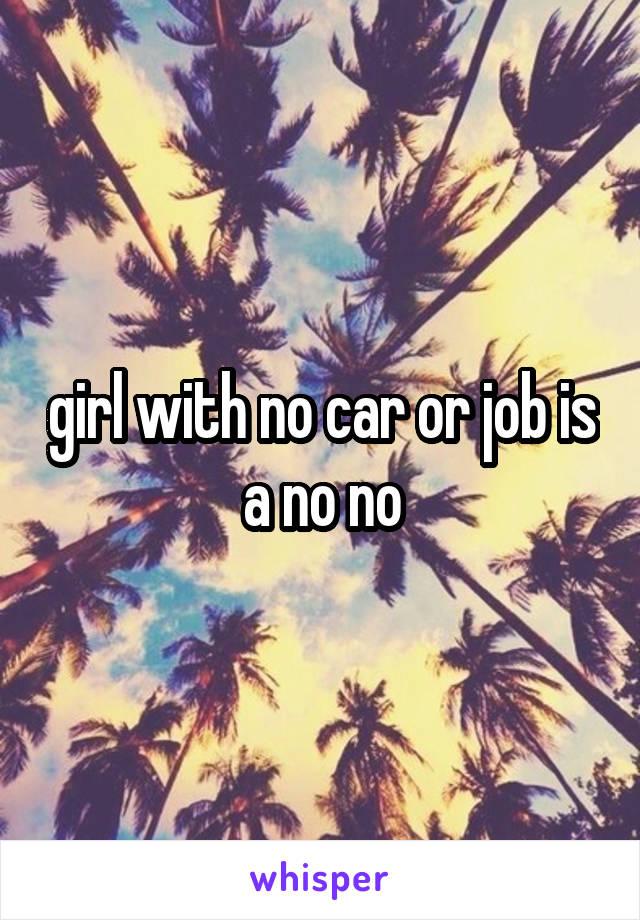 girl with no car or job is a no no