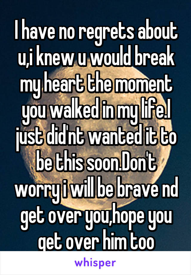 I have no regrets about u,i knew u would break my heart the moment you walked in my life.I just did'nt wanted it to be this soon.Don't worry i will be brave nd get over you,hope you get over him too