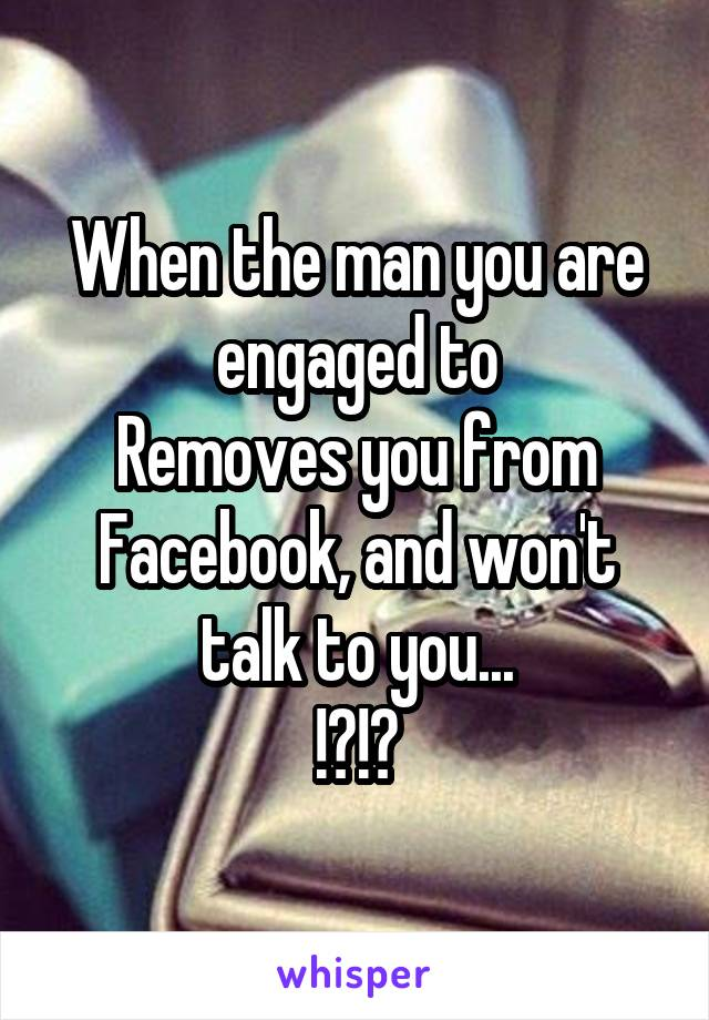 When the man you are engaged to Removes you from Facebook, and won't talk to you... !?!?