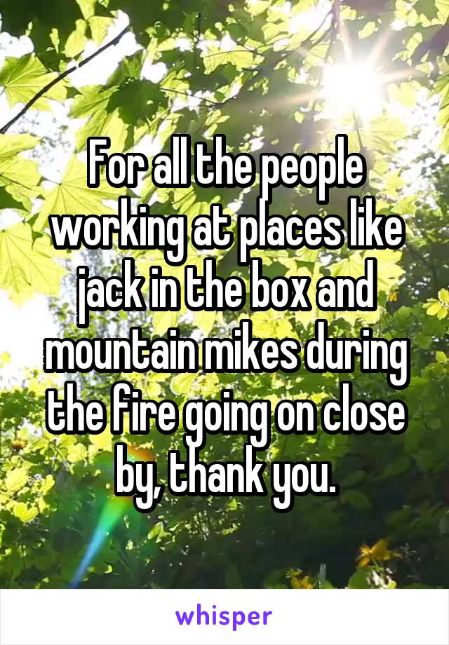 For all the people working at places like jack in the box and mountain mikes during the fire going on close by, thank you.