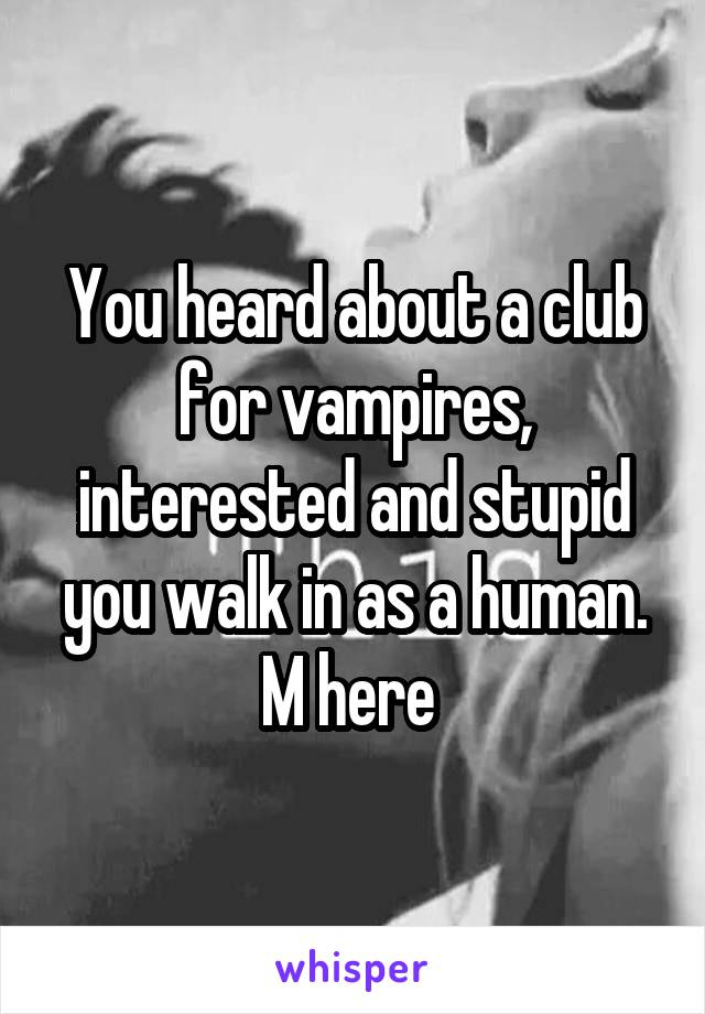 You heard about a club for vampires, interested and stupid you walk in as a human. M here