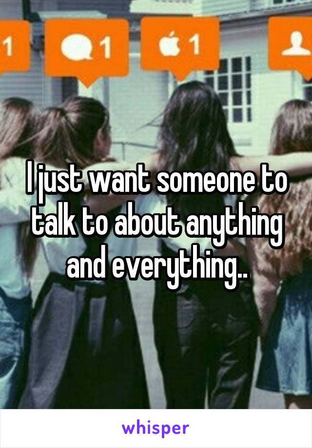 I just want someone to talk to about anything and everything..