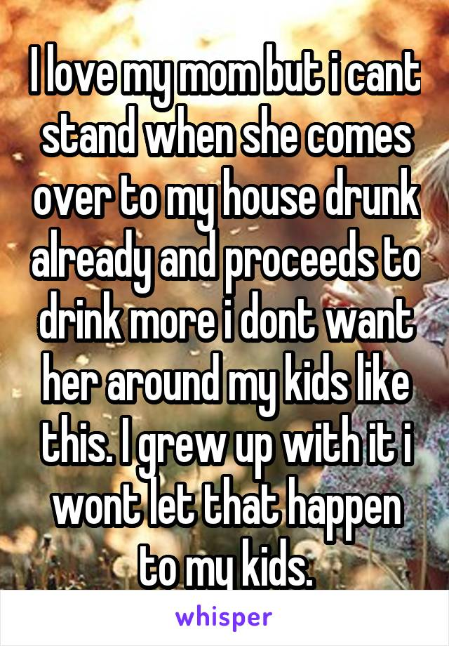 I love my mom but i cant stand when she comes over to my house drunk already and proceeds to drink more i dont want her around my kids like this. I grew up with it i wont let that happen to my kids.