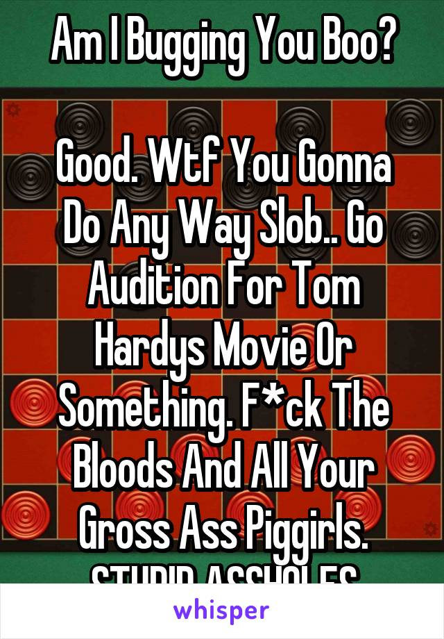 Am I Bugging You Boo?  Good. Wtf You Gonna Do Any Way Slob.. Go Audition For Tom Hardys Movie Or Something. F*ck The Bloods And All Your Gross Ass Piggirls. STUPID ASSHOLES