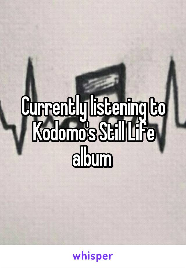 Currently listening to Kodomo's Still Life album