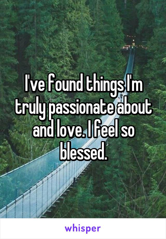 I've found things I'm truly passionate about and love. I feel so blessed.