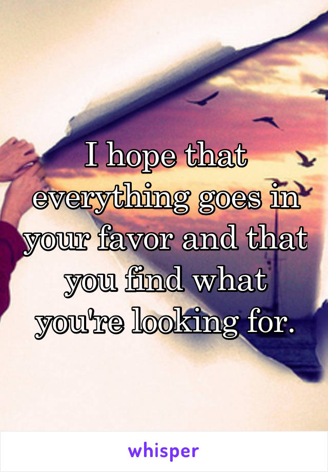 I hope that everything goes in your favor and that you find what you're looking for.