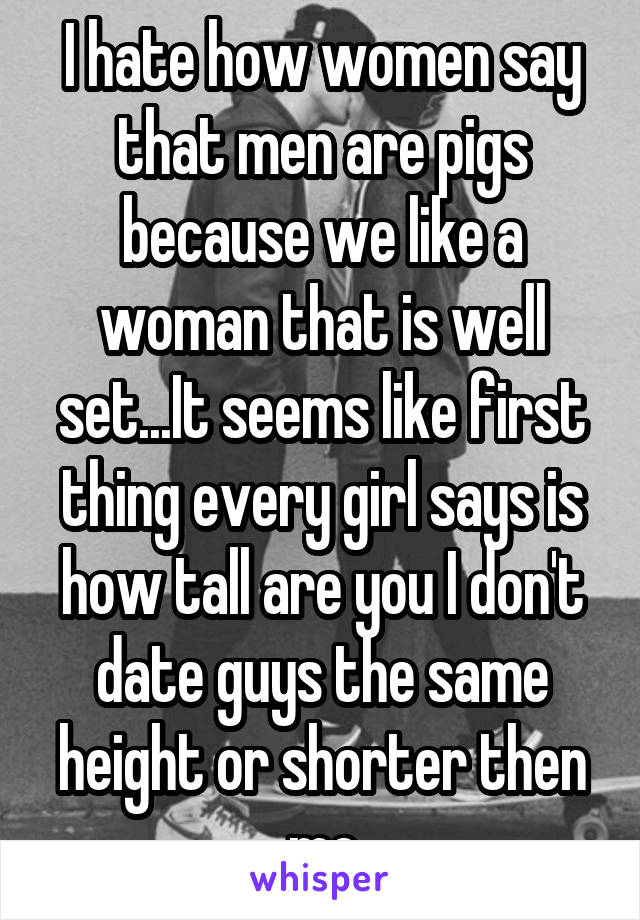 I hate how women say that men are pigs because we like a woman that is well set...It seems like first thing every girl says is how tall are you I don't date guys the same height or shorter then me