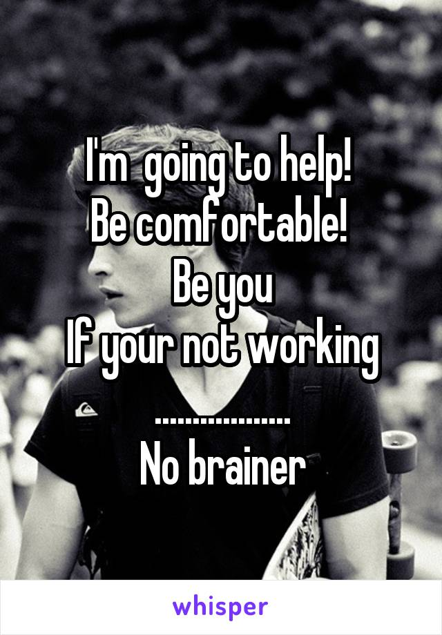 I'm  going to help!  Be comfortable!  Be you If your not working .................. No brainer
