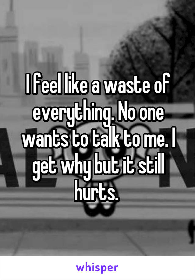 I feel like a waste of everything. No one wants to talk to me. I get why but it still hurts.