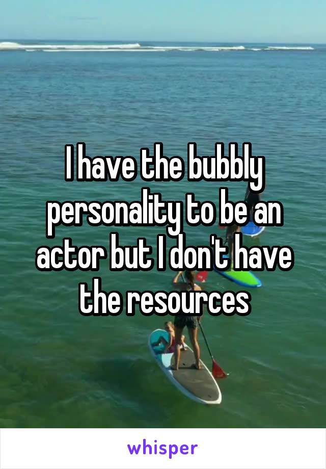 I have the bubbly personality to be an actor but I don't have the resources