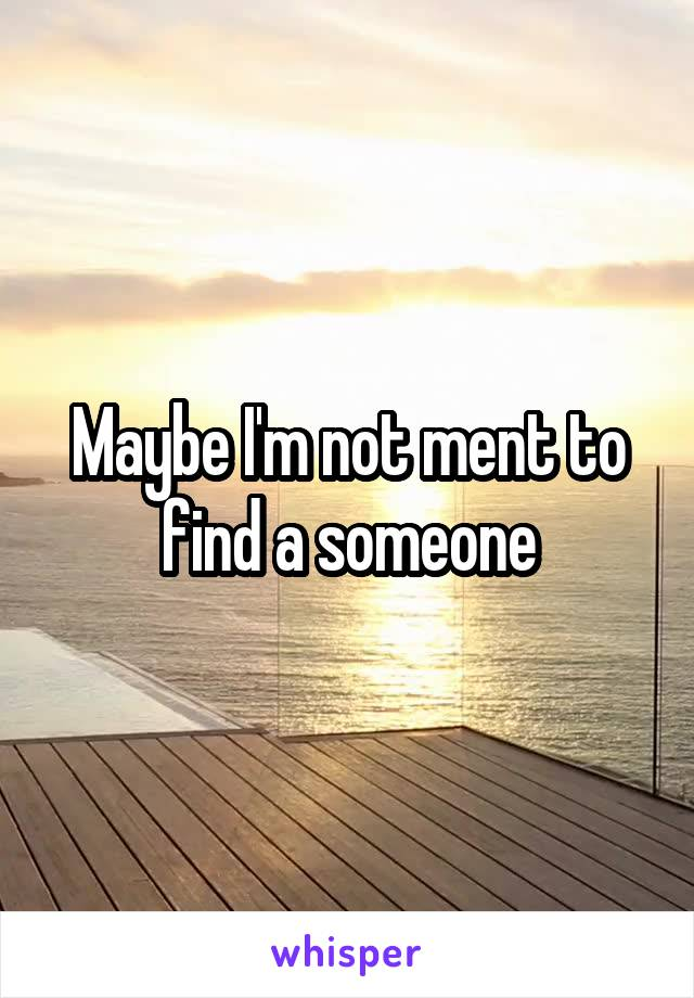 Maybe I'm not ment to find a someone