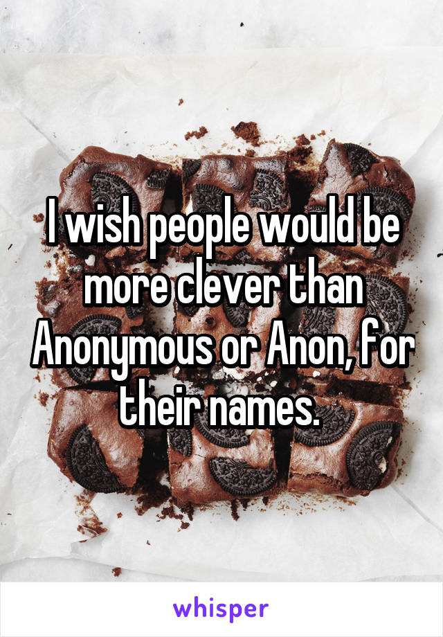 I wish people would be more clever than Anonymous or Anon, for their names.