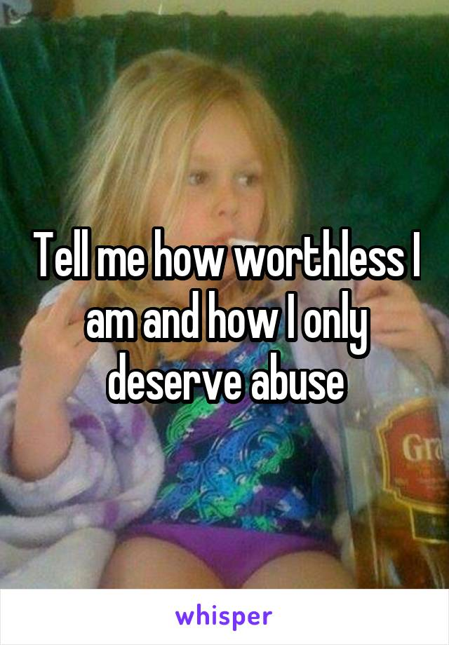 Tell me how worthless I am and how I only deserve abuse