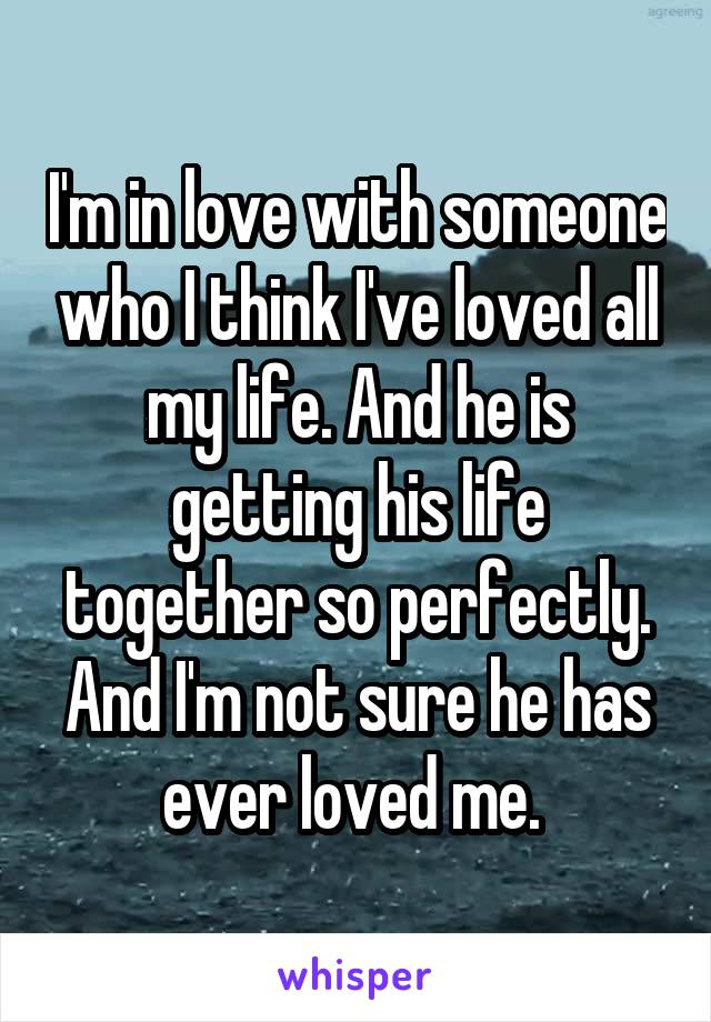 I'm in love with someone who I think I've loved all my life. And he is getting his life together so perfectly. And I'm not sure he has ever loved me.