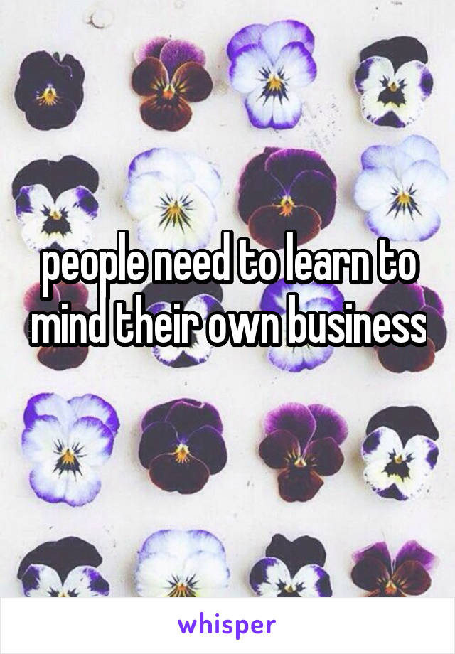 people need to learn to mind their own business