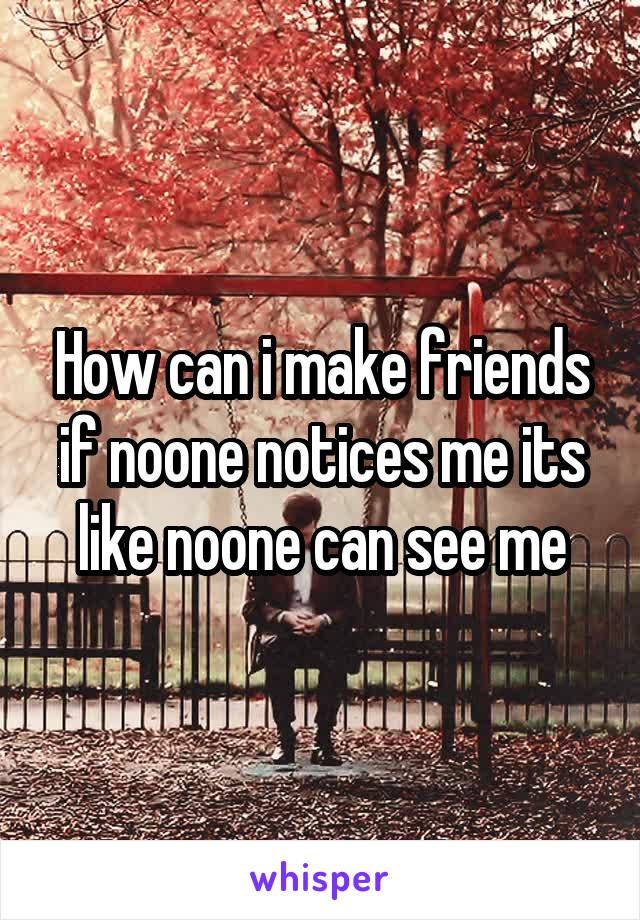 How can i make friends if noone notices me its like noone can see me