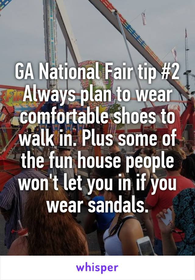 GA National Fair tip #2 Always plan to wear comfortable shoes to walk in. Plus some of the fun house people won't let you in if you wear sandals.