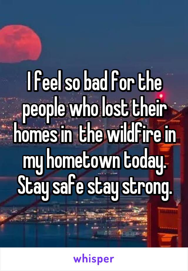 I feel so bad for the people who lost their homes in  the wildfire in my hometown today. Stay safe stay strong.