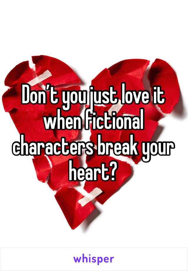 Don't you just love it when fictional characters break your heart?