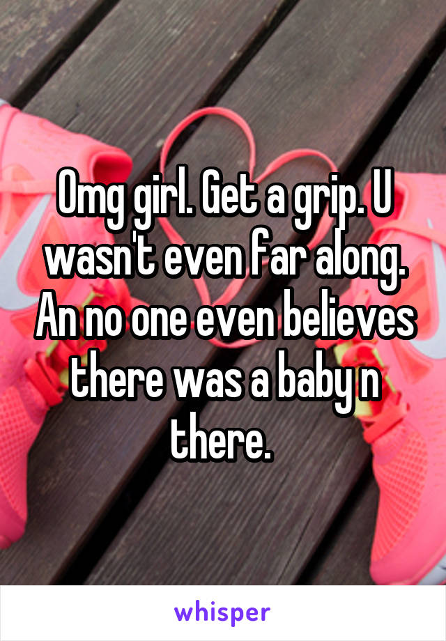 Omg girl. Get a grip. U wasn't even far along. An no one even believes there was a baby n there.
