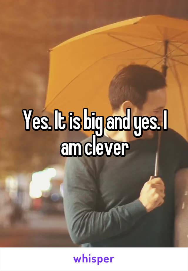 Yes. It is big and yes. I am clever