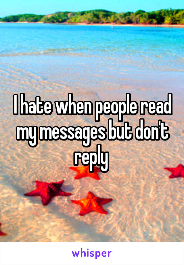 I hate when people read my messages but don't reply