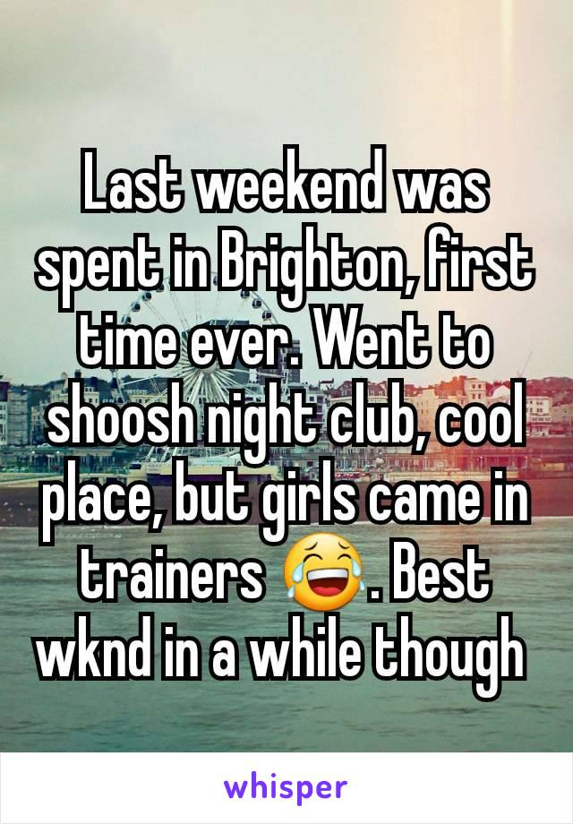 Last weekend was spent in Brighton, first time ever. Went to shoosh night club, cool place, but girls came in trainers 😂. Best wknd in a while though