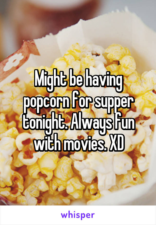 Might be having popcorn for supper tonight. Always fun with movies. XD