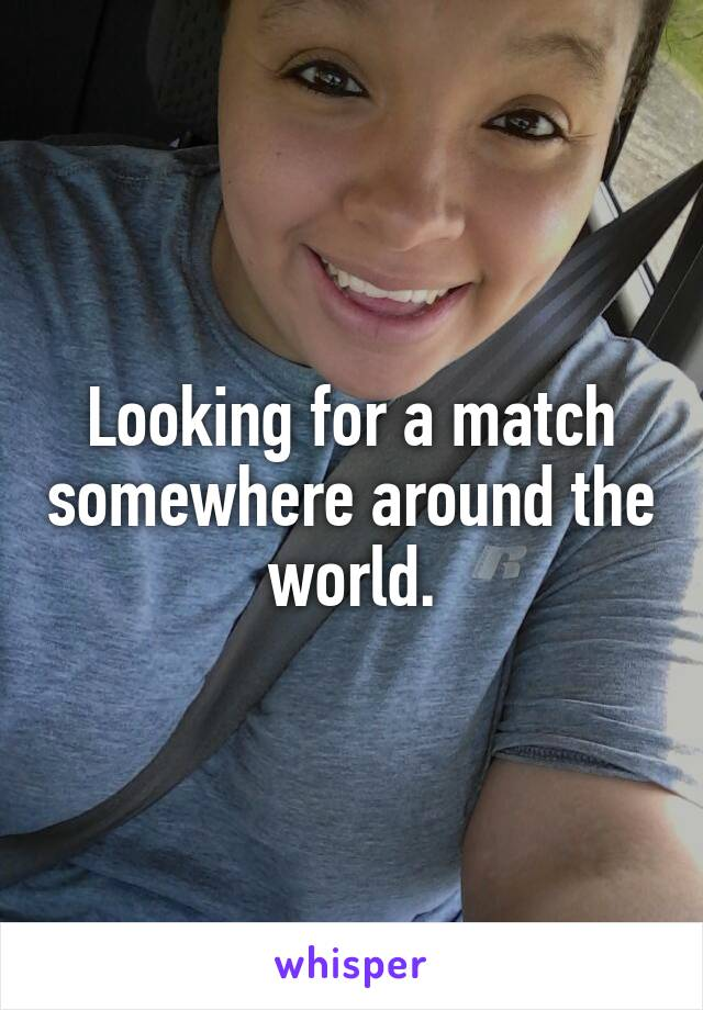 Looking for a match somewhere around the world.