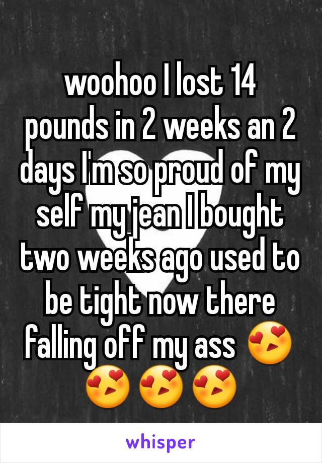 woohoo I lost 14 pounds in 2 weeks an 2 days I'm so proud of my self my jean I bought two weeks ago used to be tight now there falling off my ass 😍😍😍😍